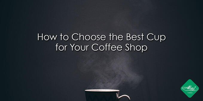 HOW TO CHOOSE THE BEST CUPS FOR YOUR COFFEE SHOP